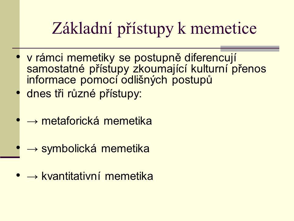 Základní přístupy k memetice v rámci memetiky se postupně diferencují samostatné přístupy zkoumající kulturní přenos informace pomocí odlišných postupů dnes tři různé přístupy: → metaforická memetika → symbolická memetika → kvantitativní memetika