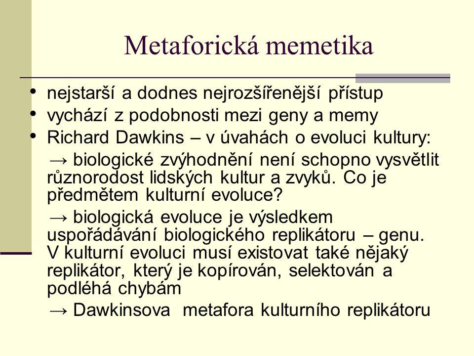 Metaforická memetika nejstarší a dodnes nejrozšířenější přístup vychází z podobnosti mezi geny a memy Richard Dawkins – v úvahách o evoluci kultury: → biologické zvýhodnění není schopno vysvětlit různorodost lidských kultur a zvyků.