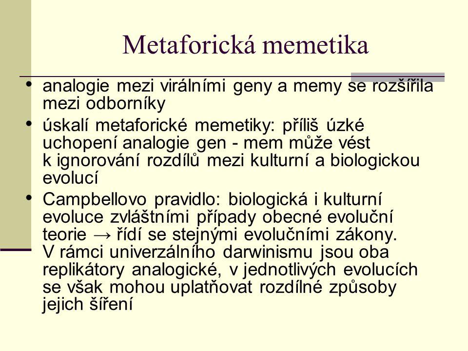 Metaforická memetika analogie mezi virálními geny a memy se rozšířila mezi odborníky úskalí metaforické memetiky: příliš úzké uchopení analogie gen - mem může vést k ignorování rozdílů mezi kulturní a biologickou evolucí Campbellovo pravidlo: biologická i kulturní evoluce zvláštními případy obecné evoluční teorie → řídí se stejnými evolučními zákony.