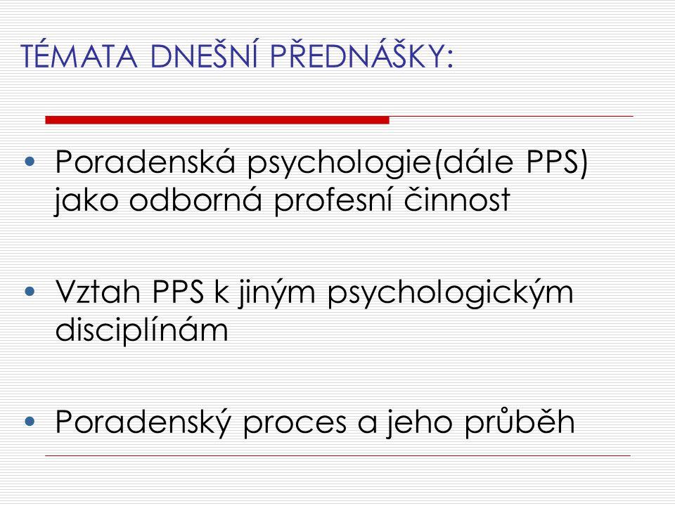 TÉMATA DNEŠNÍ PŘEDNÁŠKY: Poradenská psychologie(dále PPS) jako odborná profesní činnost Vztah PPS k jiným psychologickým disciplínám Poradenský proces a jeho průběh