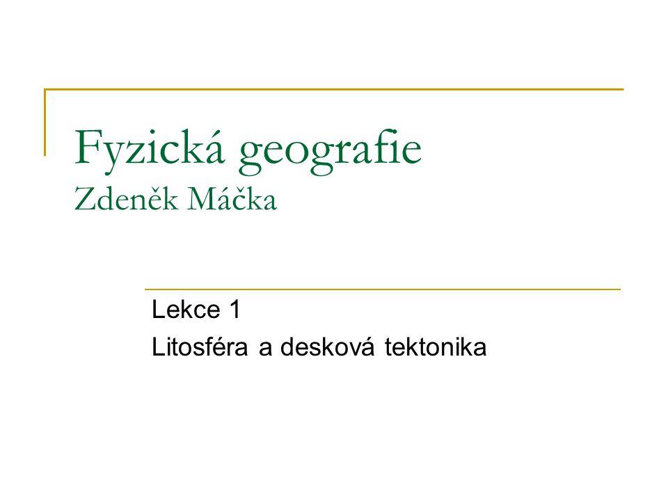 Fyzická geografie Zdeněk Máčka Lekce 1 Litosféra a desková tektonika