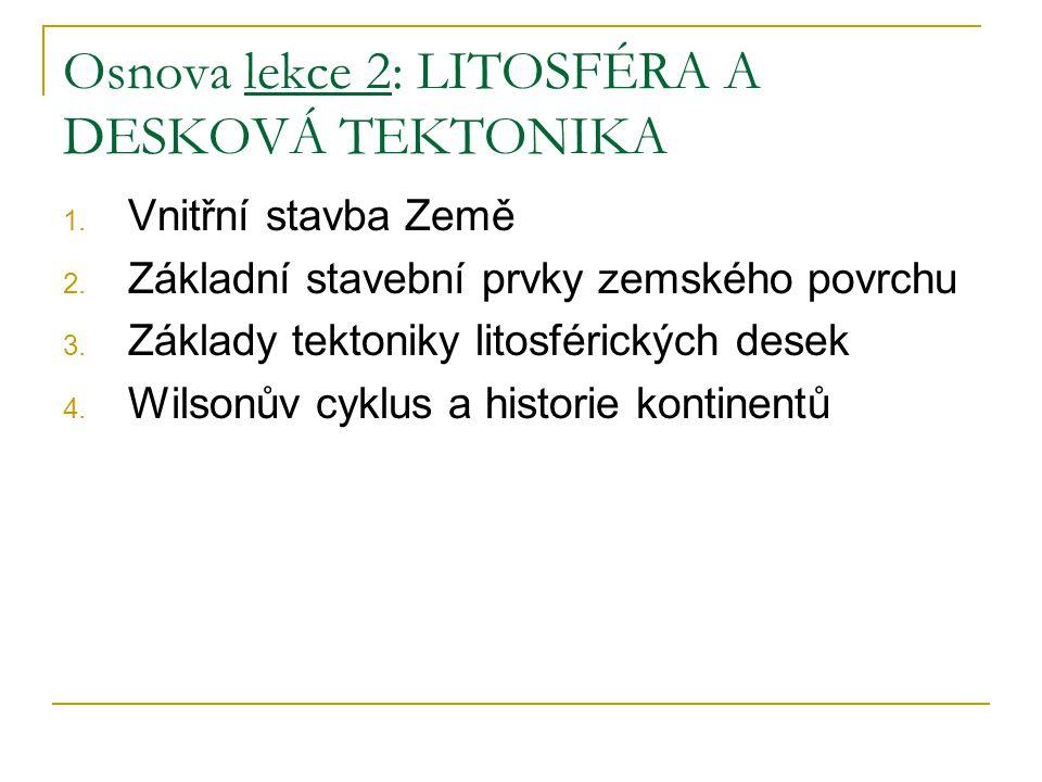 Osnova lekce 2: LITOSFÉRA A DESKOVÁ TEKTONIKA 1. Vnitřní stavba Země 2. Základní stavební prvky zemského povrchu 3. Základy tektoniky litosférických d
