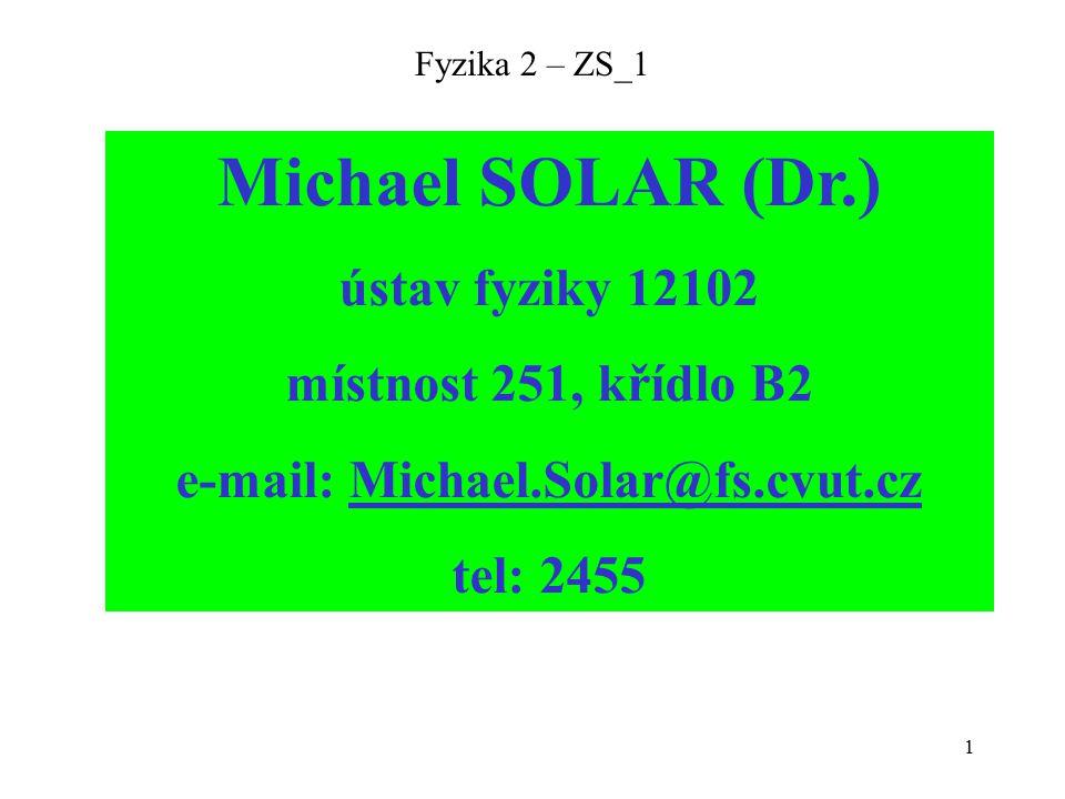 1 Fyzika 2 – ZS_1 Michael SOLAR (Dr.) ústav fyziky 12102 místnost 251, křídlo B2 e-mail: Michael.Solar@fs.cvut.cz tel: 2455