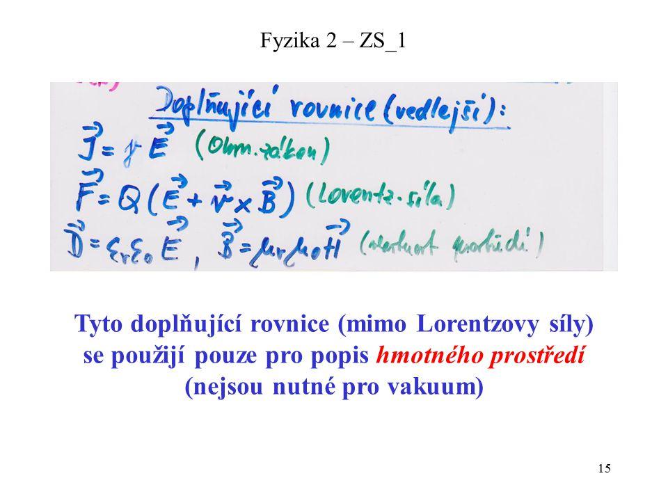 15 Fyzika 2 – ZS_1 Tyto doplňující rovnice (mimo Lorentzovy síly) se použijí pouze pro popis hmotného prostředí (nejsou nutné pro vakuum)
