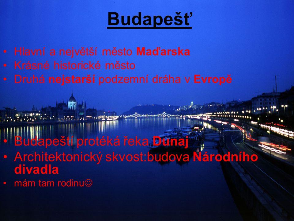 Budapešť Hlavní a největší město Maďarska Krásné historické město Druhá nejstarší podzemní dráha v Evropě Budapeští protéká řeka Dunaj Architektonický skvost:budova Národního divadla mám tam rodinu