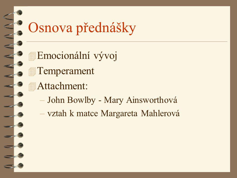 Osnova přednášky 4 Emocionální vývoj 4 Temperament 4 Attachment: –John Bowlby - Mary Ainsworthová –vztah k matce Margareta Mahlerová