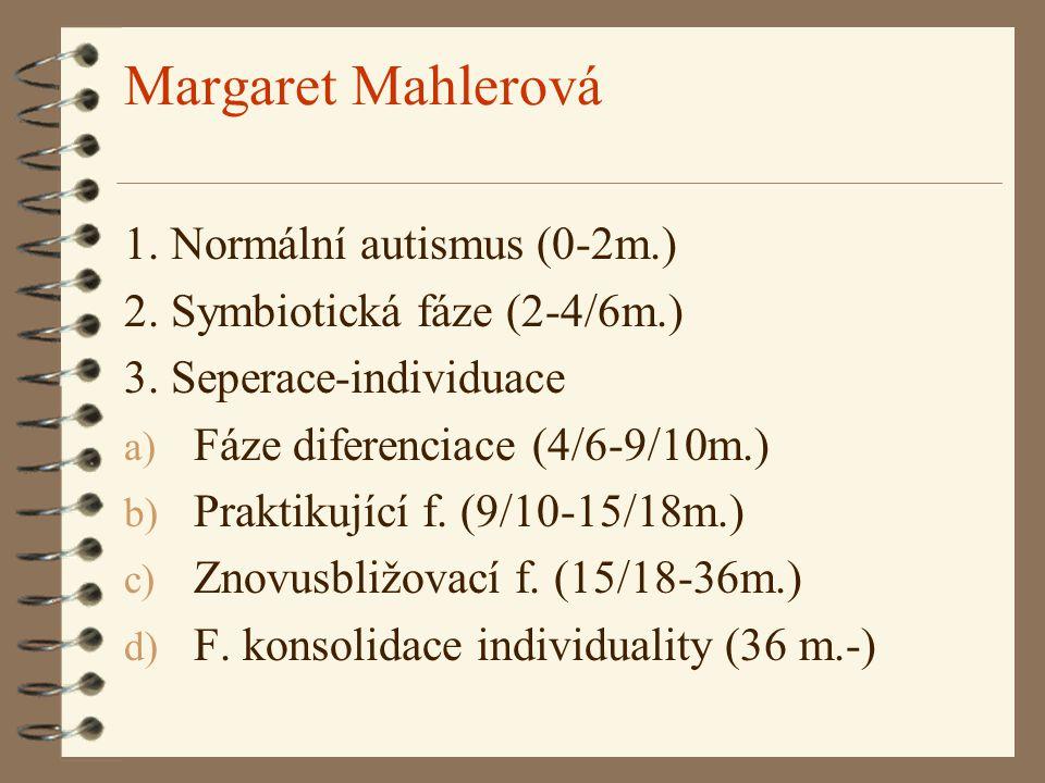 Margaret Mahlerová 1. Normální autismus (0-2m.) 2. Symbiotická fáze (2-4/6m.) 3. Seperace-individuace a) Fáze diferenciace (4/6-9/10m.) b) Praktikujíc