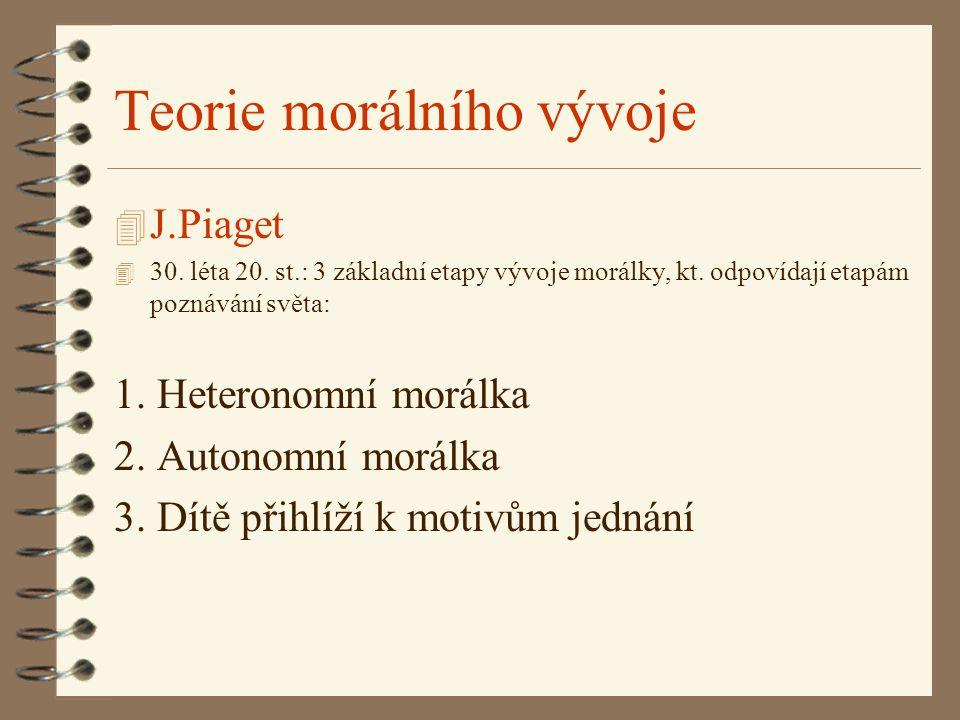 Teorie morálního vývoje 4 J.Piaget 4 30. léta 20. st.: 3 základní etapy vývoje morálky, kt. odpovídají etapám poznávání světa: 1. Heteronomní morálka