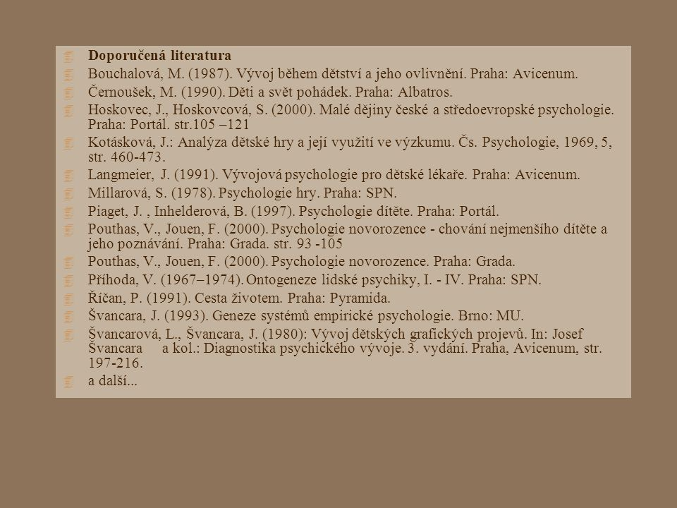 4 Doporučená literatura 4 Bouchalová, M. (1987). Vývoj během dětství a jeho ovlivnění. Praha: Avicenum. 4 Černoušek, M. (1990). Děti a svět pohádek. P
