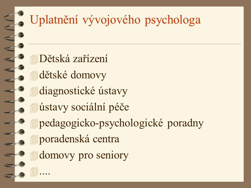 Uplatnění vývojového psychologa 4 Dětská zařízení 4 dětské domovy 4 diagnostické ústavy 4 ústavy sociální péče 4 pedagogicko-psychologické poradny 4 p