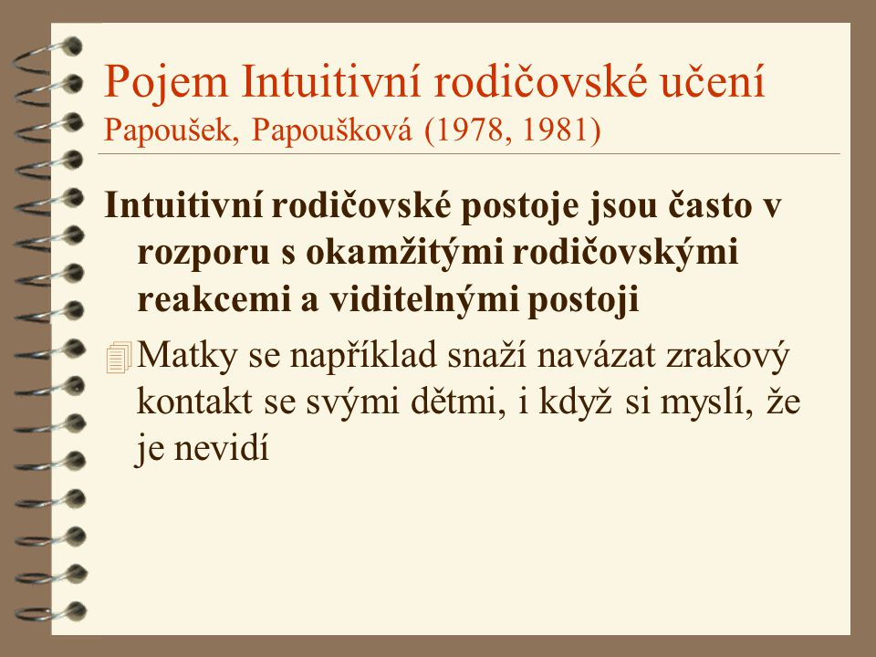 Pojem Intuitivní rodičovské učení Papoušek, Papoušková (1978, 1981) Intuitivní rodičovské postoje jsou často v rozporu s okamžitými rodičovskými reakc
