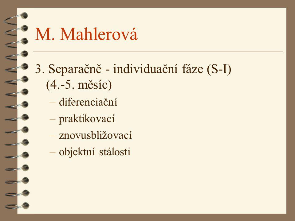 M. Mahlerová 3. Separačně - individuační fáze (S-I) (4.-5. měsíc) –diferenciační –praktikovací –znovusbližovací –objektní stálosti