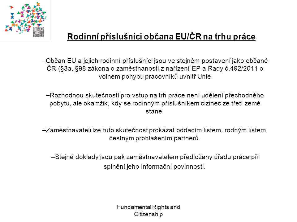 Fundamental Rights and Citizenship Rodinní příslušníci občana EU/ČR na trhu práce –Občan EU a jejich rodinní příslušníci jsou ve stejném postavení jako občané ČR (§3a, §98 zákona o zaměstnanosti,z nařízení EP a Rady č.492/2011 o volném pohybu pracovníků uvnitř Unie –Rozhodnou skutečností pro vstup na trh práce není udělení přechodného pobytu, ale okamžik, kdy se rodinným příslušníkem cizinec ze třetí země stane.
