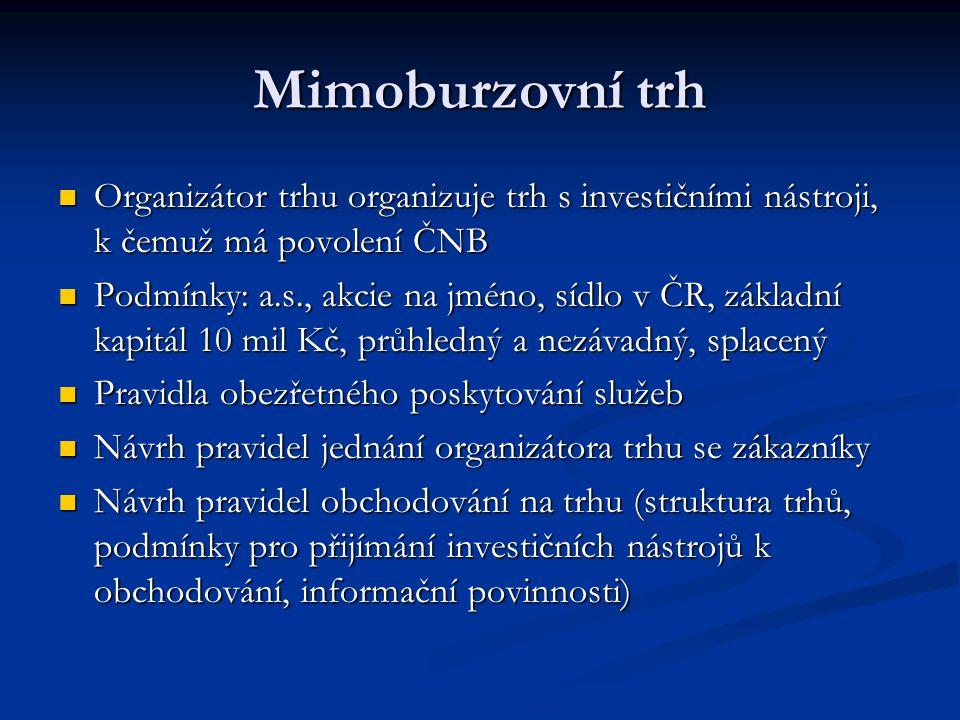 Mimoburzovní trh Organizátor trhu organizuje trh s investičními nástroji, k čemuž má povolení ČNB Organizátor trhu organizuje trh s investičními nástr