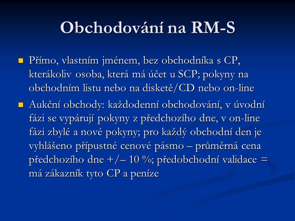 Obchodování na RM-S Přímo, vlastním jménem, bez obchodníka s CP, kterákoliv osoba, která má účet u SCP; pokyny na obchodním listu nebo na disketě/CD nebo on-line Přímo, vlastním jménem, bez obchodníka s CP, kterákoliv osoba, která má účet u SCP; pokyny na obchodním listu nebo na disketě/CD nebo on-line Aukční obchody: každodenní obchodování, v úvodní fázi se vypárují pokyny z předchozího dne, v on-line fázi zbylé a nové pokyny; pro každý obchodní den je vyhlášeno přípustné cenové pásmo – průměrná cena předchozího dne +/– 10 %; předobchodní validace = má zákazník tyto CP a peníze Aukční obchody: každodenní obchodování, v úvodní fázi se vypárují pokyny z předchozího dne, v on-line fázi zbylé a nové pokyny; pro každý obchodní den je vyhlášeno přípustné cenové pásmo – průměrná cena předchozího dne +/– 10 %; předobchodní validace = má zákazník tyto CP a peníze
