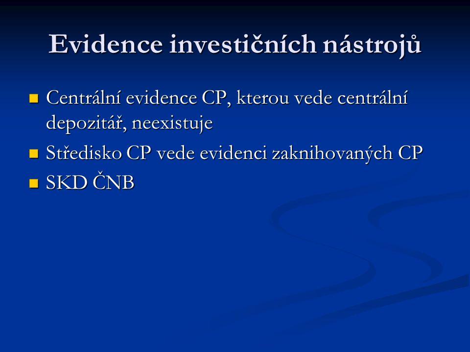 Evidence investičních nástrojů Centrální evidence CP, kterou vede centrální depozitář, neexistuje Centrální evidence CP, kterou vede centrální depozitář, neexistuje Středisko CP vede evidenci zaknihovaných CP Středisko CP vede evidenci zaknihovaných CP SKD ČNB SKD ČNB