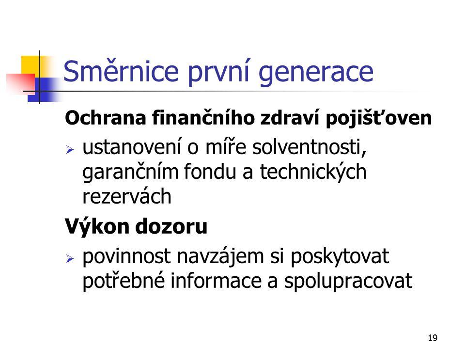 19 Směrnice první generace Ochrana finančního zdraví pojišťoven  ustanovení o míře solventnosti, garančním fondu a technických rezervách Výkon dozoru  povinnost navzájem si poskytovat potřebné informace a spolupracovat
