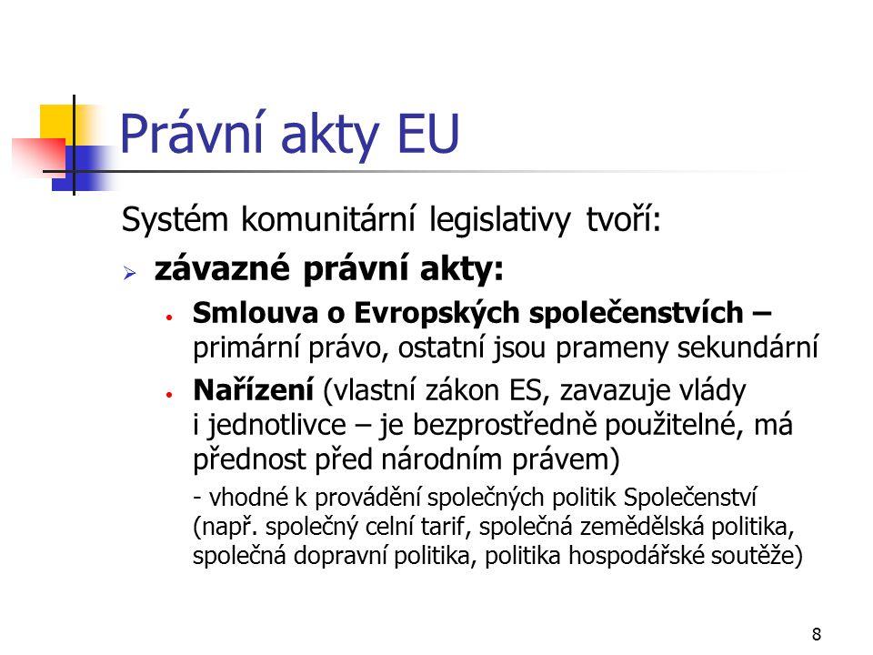 9 Právní akty EU Směrnice (rámcový zákon závazný pro každý členský stát, kterému je určen; závazný je však pouze cíl - tedy výsledek, jehož má být dosaženo, přičemž volba forem a prostředků se ponechává vnitrostátním orgánům) Rozhodnutí (právní úprava jednotlivých případů, závazné pro adresáty ve všech svých bodech, musí být zdůvodněno)