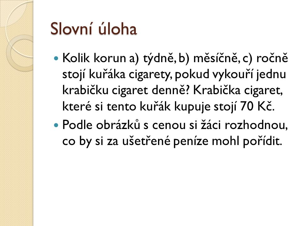 Slovní úloha Kolik korun a) týdně, b) měsíčně, c) ročně stojí kuřáka cigarety, pokud vykouří jednu krabičku cigaret denně? Krabička cigaret, které si