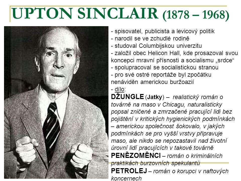 UPTON SINCLAIR (1878 – 1968) - spisovatel, publicista a levicový politik - narodil se ve zchudlé rodině - studoval Columbijskou univerzitu - založil o