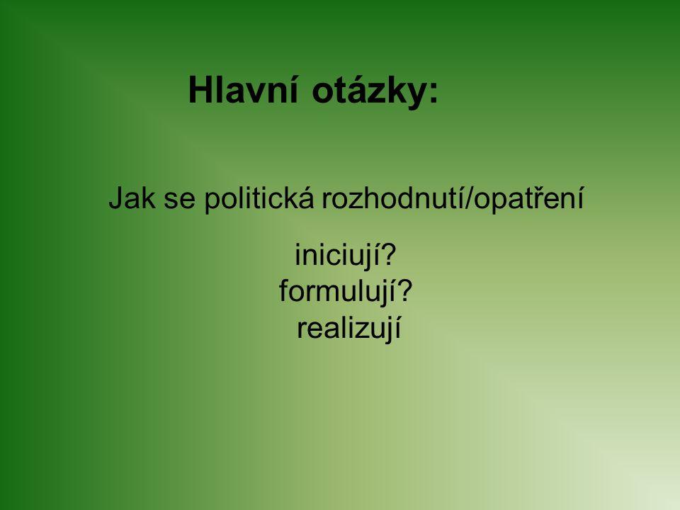 Jak se politická rozhodnutí/opatření iniciují? formulují? realizují Hlavní otázky:
