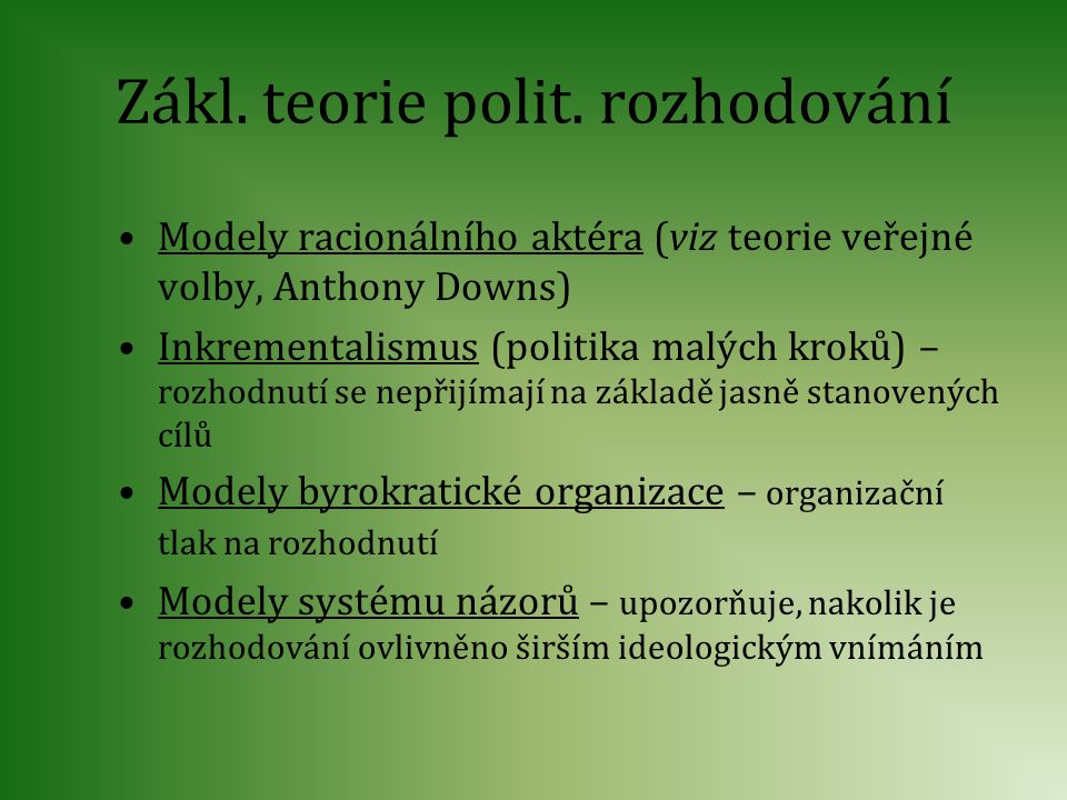 Zákl. teorie polit. rozhodování Modely racionálního aktéra (viz teorie veřejné volby, Anthony Downs) Inkrementalismus (politika malých kroků) – rozhod