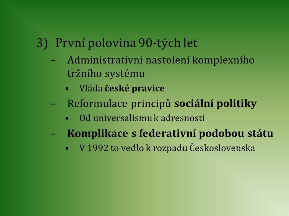 3)První polovina 90-tých let –Administrativní nastolení komplexního tržního systému Vláda české pravice –Reformulace principů sociální politiky Od uni
