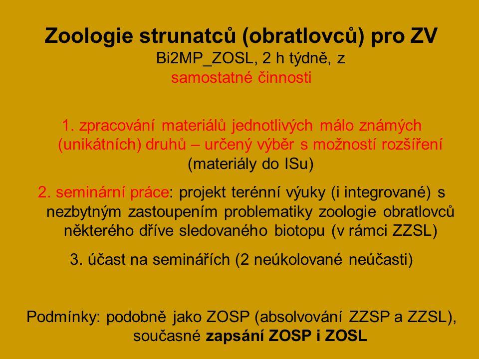 Zoologie strunatců (obratlovců) pro ZV Bi2MP_ZOSL, 2 h týdně, z samostatné činnosti 1.zpracování materiálů jednotlivých málo známých (unikátních) druhů – určený výběr s možností rozšíření (materiály do ISu) 2.seminární práce: projekt terénní výuky (i integrované) s nezbytným zastoupením problematiky zoologie obratlovců některého dříve sledovaného biotopu (v rámci ZZSL) 3.účast na seminářích (2 neúkolované neúčasti) Podmínky: podobně jako ZOSP (absolvování ZZSP a ZZSL), současné zapsání ZOSP i ZOSL