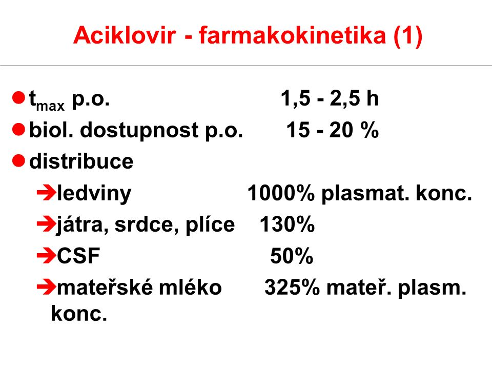 Aciklovir - farmakokinetika (1) lt max p.o. 1,5 - 2,5 h lbiol. dostupnost p.o. 15 - 20 % ldistribuce è ledviny 1000% plasmat. konc. è játra, srdce, pl