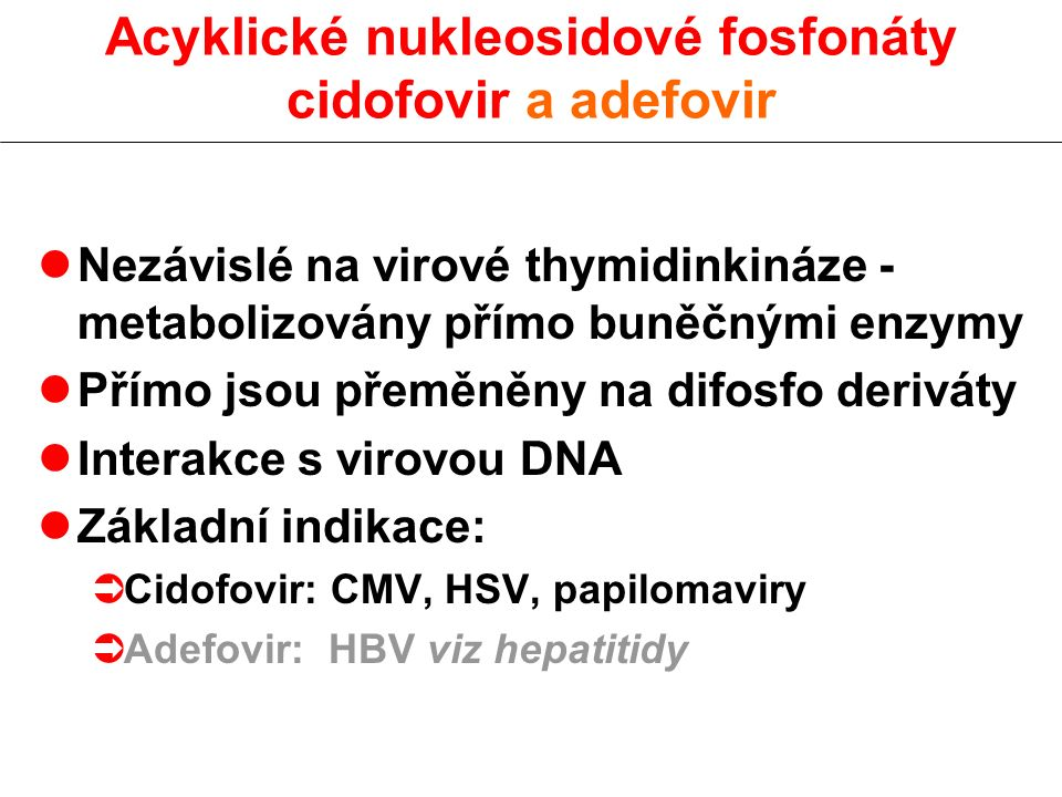 lNezávislé na virové thymidinkináze - metabolizovány přímo buněčnými enzymy lPřímo jsou přeměněny na difosfo deriváty lInterakce s virovou DNA lZáklad