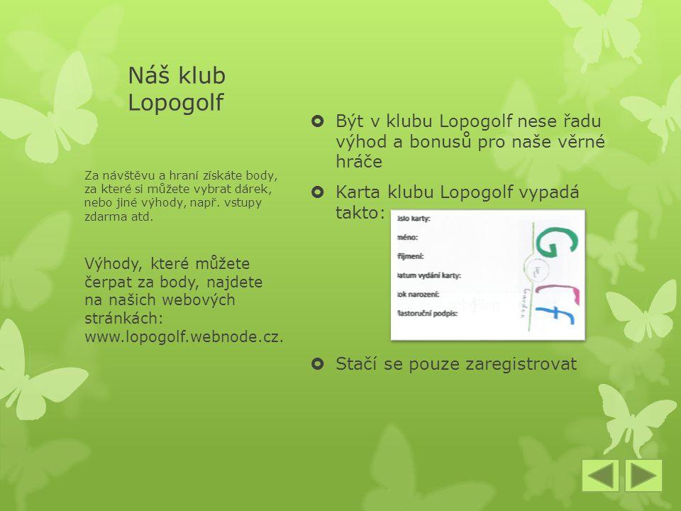 Náš klub Lopogolf  Být v klubu Lopogolf nese řadu výhod a bonusů pro naše věrné hráče  Karta klubu Lopogolf vypadá takto:  Stačí se pouze zaregistrovat Za návštěvu a hraní získáte body, za které si můžete vybrat dárek, nebo jiné výhody, např.