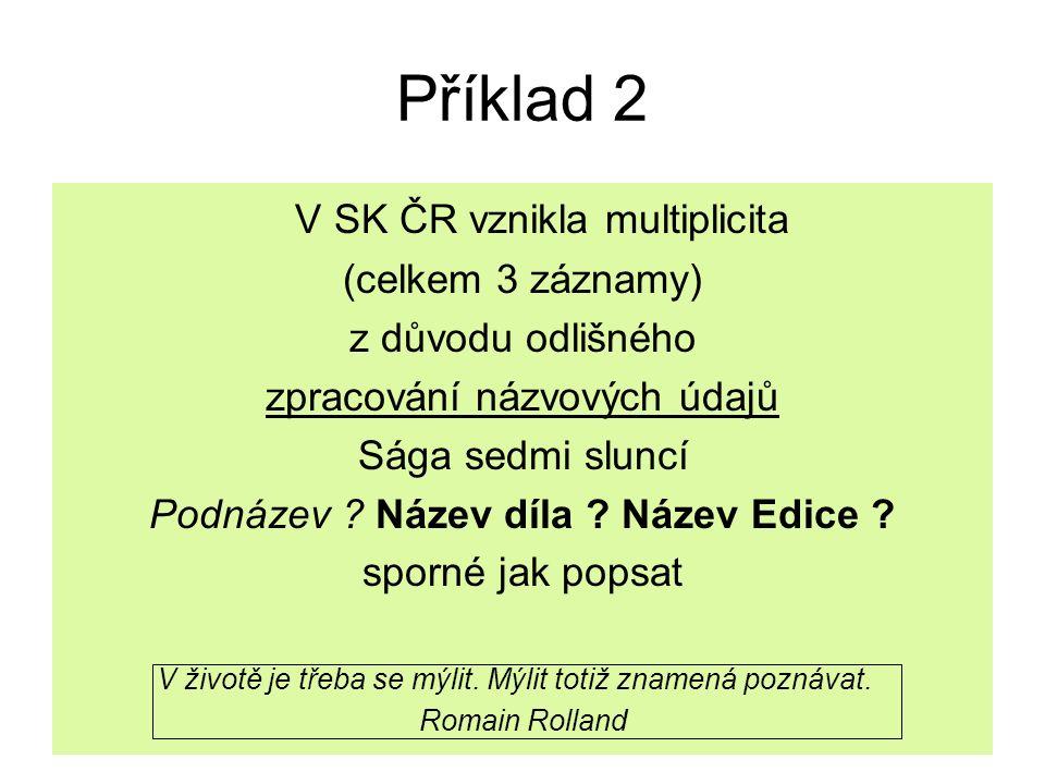 Příklad 2 V SK ČR vznikla multiplicita (celkem 3 záznamy) z důvodu odlišného zpracování názvových údajů Sága sedmi sluncí Podnázev ? Název díla ? Náze