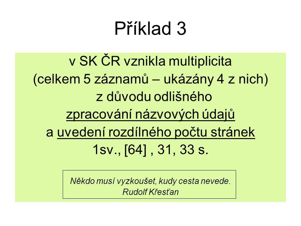 Příklad 3 v SK ČR vznikla multiplicita (celkem 5 záznamů – ukázány 4 z nich) z důvodu odlišného zpracování názvových údajů a uvedení rozdílného počtu
