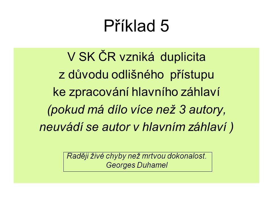 Příklad 5 V SK ČR vzniká duplicita z důvodu odlišného přístupu ke zpracování hlavního záhlaví (pokud má dílo více než 3 autory, neuvádí se autor v hla