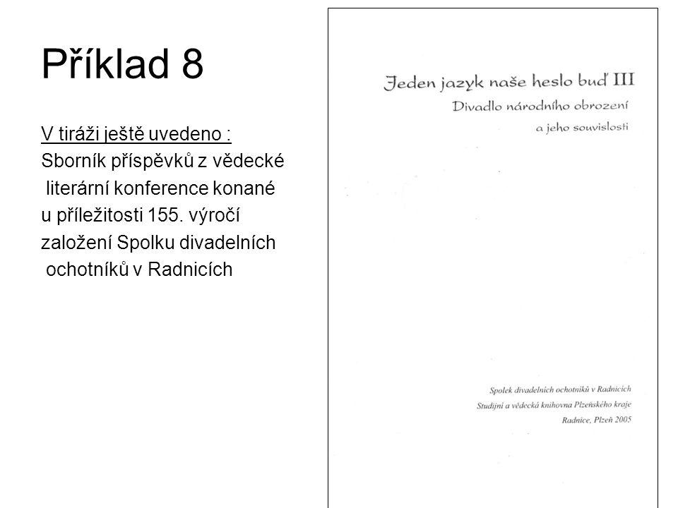 Příklad 8 V tiráži ještě uvedeno : Sborník příspěvků z vědecké literární konference konané u příležitosti 155. výročí založení Spolku divadelních ocho