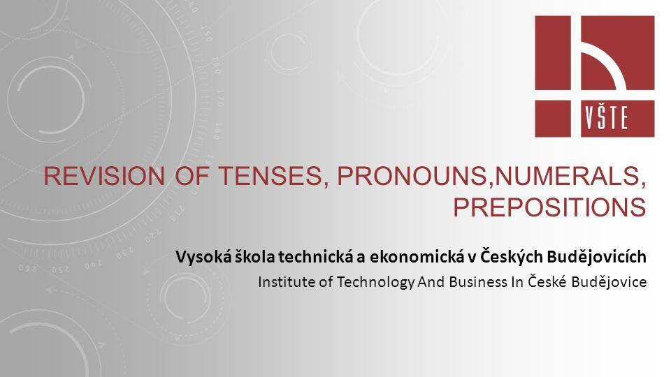 REVISION OF TENSES, PRONOUNS,NUMERALS, PREPOSITIONS Vysoká škola technická a ekonomická v Českých Budějovicích Institute of Technology And Business In České Budějovice
