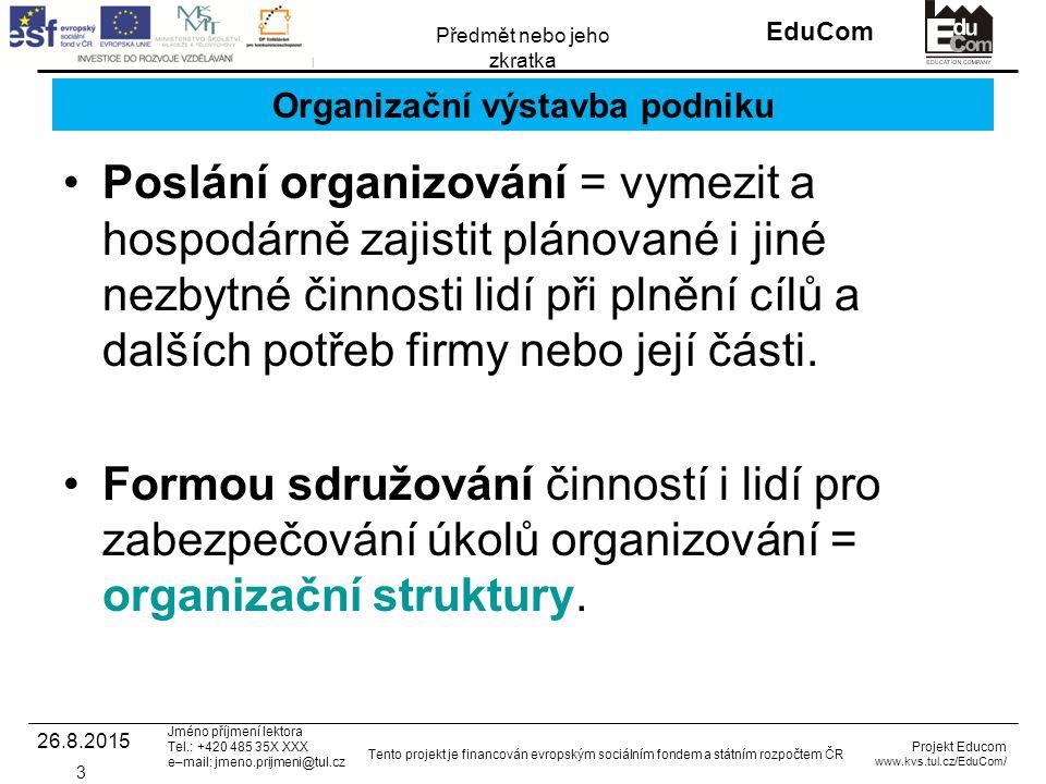INVESTICE DO ROZVOJE VZDĚLÁVÁNÍ EduCom Projekt Educom www.kvs.tul.cz/EduCom/ Tento projekt je financován evropským sociálním fondem a státním rozpočtem ČR Předmět nebo jeho zkratka Jméno příjmení lektora Tel.: +420 485 35X XXX e–mail: jmeno.prijmeni@tul.cz Organizační výstavba podniku Poslání organizování = vymezit a hospodárně zajistit plánované i jiné nezbytné činnosti lidí při plnění cílů a dalších potřeb firmy nebo její části.
