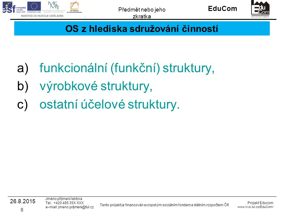 INVESTICE DO ROZVOJE VZDĚLÁVÁNÍ EduCom Projekt Educom www.kvs.tul.cz/EduCom/ Tento projekt je financován evropským sociálním fondem a státním rozpočtem ČR Předmět nebo jeho zkratka Jméno příjmení lektora Tel.: +420 485 35X XXX e–mail: jmeno.prijmeni@tul.cz Liniově-štábní struktury Vznikají, když liniová s.j.