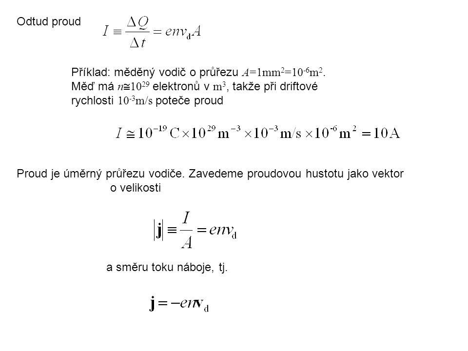 Odtud proud Proud je úměrný průřezu vodiče. Zavedeme proudovou hustotu jako vektor o velikosti Příklad: měděný vodič o průřezu A=1mm 2 =10 -6 m 2. Měď