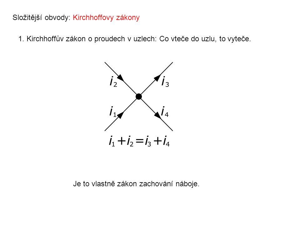 Složitější obvody: Kirchhoffovy zákony 1. Kirchhoffův zákon o proudech v uzlech: Co vteče do uzlu, to vyteče. Je to vlastně zákon zachování náboje.