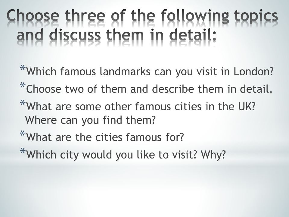 * Which famous landmarks can you visit in London.* Choose two of them and describe them in detail.