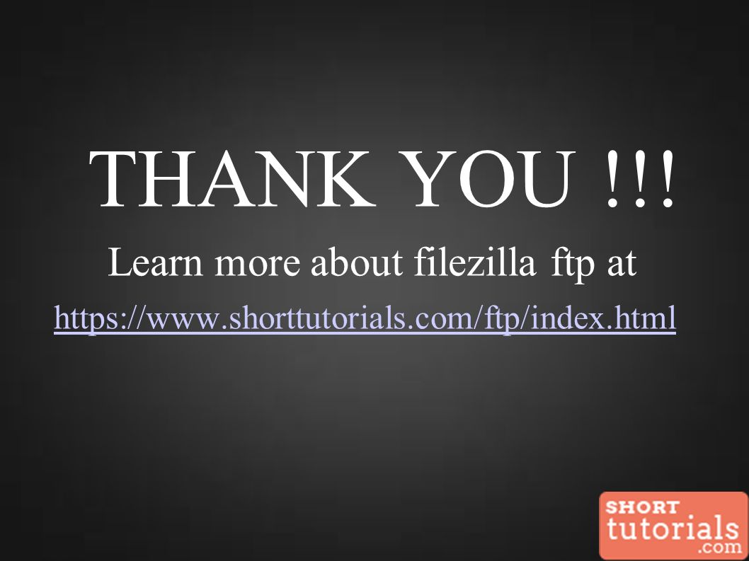 THANK YOU !!! Learn more about filezilla ftp at https://www.shorttutorials.com/ftp/index.html