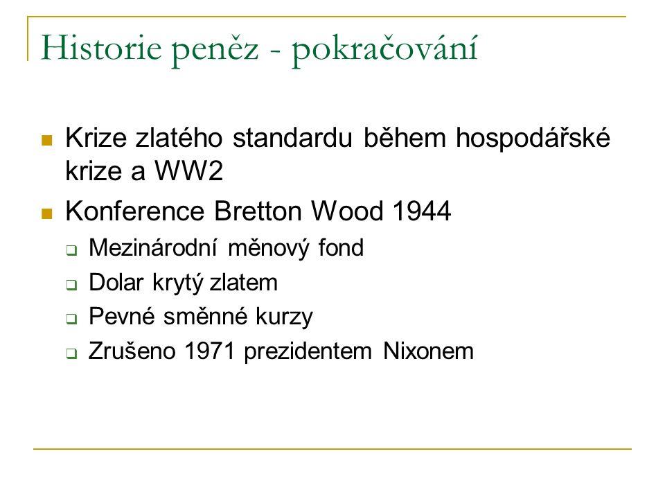 Historie peněz - pokračování Krize zlatého standardu během hospodářské krize a WW2 Konference Bretton Wood 1944  Mezinárodní měnový fond  Dolar krytý zlatem  Pevné směnné kurzy  Zrušeno 1971 prezidentem Nixonem