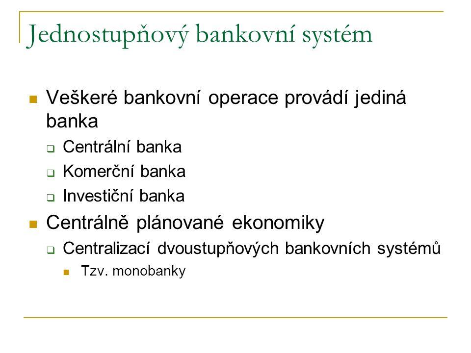 Jednostupňový bankovní systém Veškeré bankovní operace provádí jediná banka  Centrální banka  Komerční banka  Investiční banka Centrálně plánované ekonomiky  Centralizací dvoustupňových bankovních systémů Tzv.