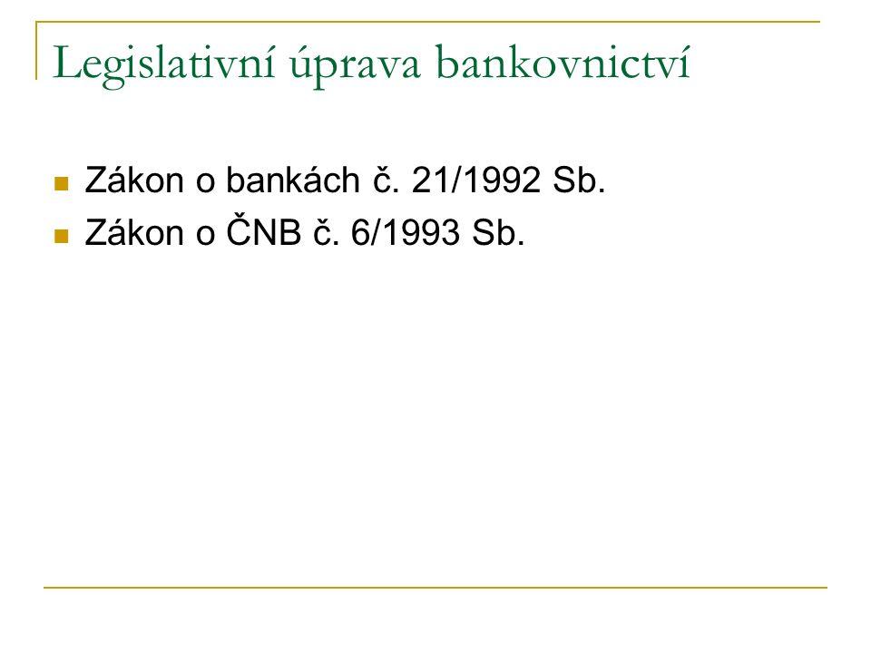 Legislativní úprava bankovnictví Zákon o bankách č. 21/1992 Sb. Zákon o ČNB č. 6/1993 Sb.