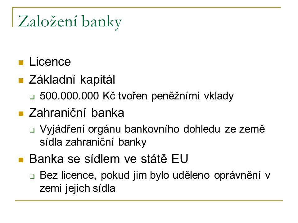 Založení banky Licence Základní kapitál  500.000.000 Kč tvořen peněžními vklady Zahraniční banka  Vyjádření orgánu bankovního dohledu ze země sídla zahraniční banky Banka se sídlem ve státě EU  Bez licence, pokud jim bylo uděleno oprávnění v zemi jejich sídla