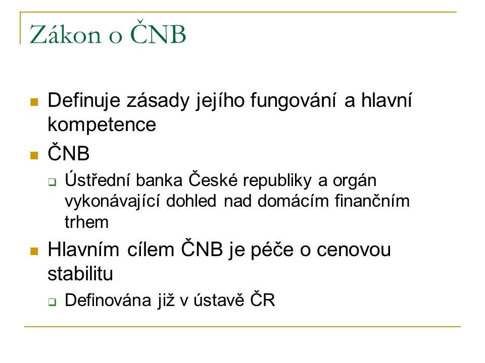 Zákon o ČNB Definuje zásady jejího fungování a hlavní kompetence ČNB  Ústřední banka České republiky a orgán vykonávající dohled nad domácím finančním trhem Hlavním cílem ČNB je péče o cenovou stabilitu  Definována již v ústavě ČR