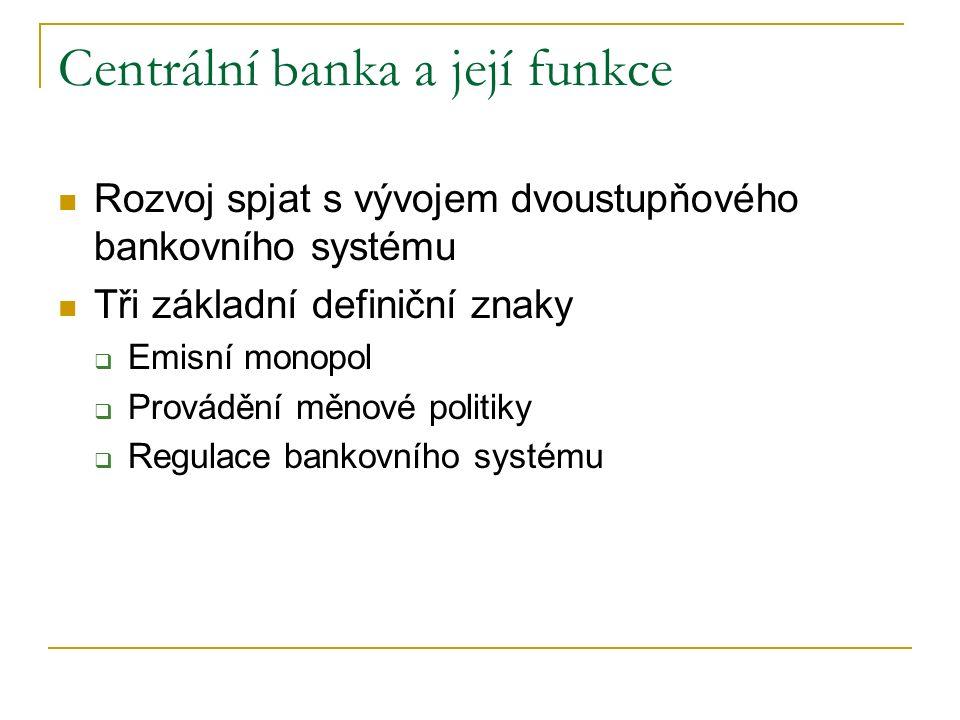 Centrální banka a její funkce Rozvoj spjat s vývojem dvoustupňového bankovního systému Tři základní definiční znaky  Emisní monopol  Provádění měnové politiky  Regulace bankovního systému