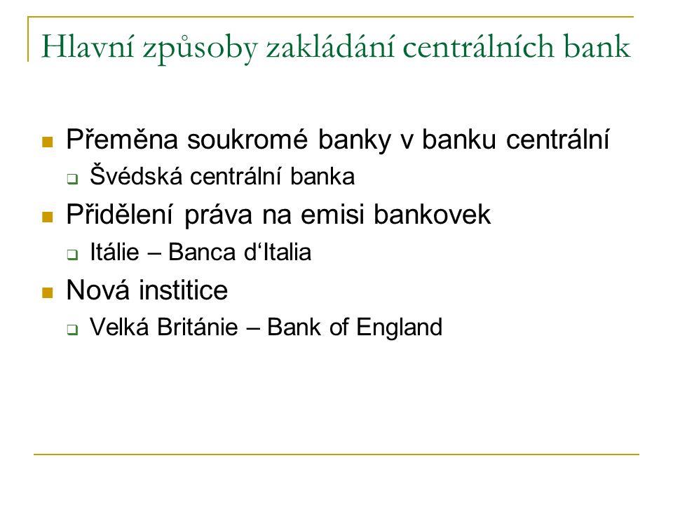 Hlavní způsoby zakládání centrálních bank Přeměna soukromé banky v banku centrální  Švédská centrální banka Přidělení práva na emisi bankovek  Itálie – Banca d'Italia Nová institice  Velká Británie – Bank of England