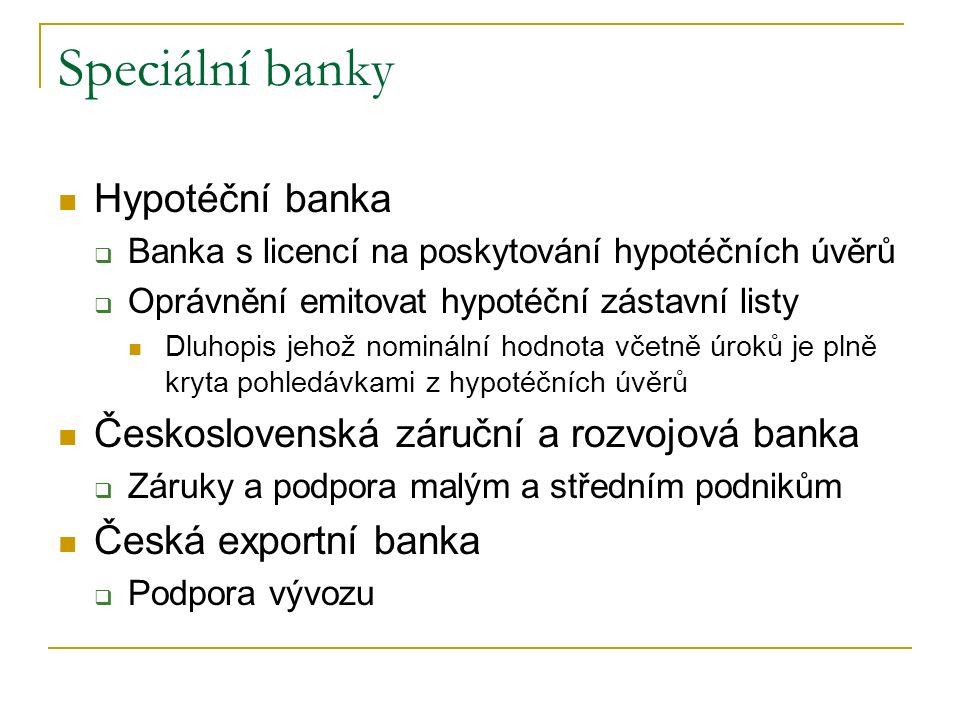 Speciální banky Hypotéční banka  Banka s licencí na poskytování hypotéčních úvěrů  Oprávnění emitovat hypotéční zástavní listy Dluhopis jehož nominální hodnota včetně úroků je plně kryta pohledávkami z hypotéčních úvěrů Československá záruční a rozvojová banka  Záruky a podpora malým a středním podnikům Česká exportní banka  Podpora vývozu